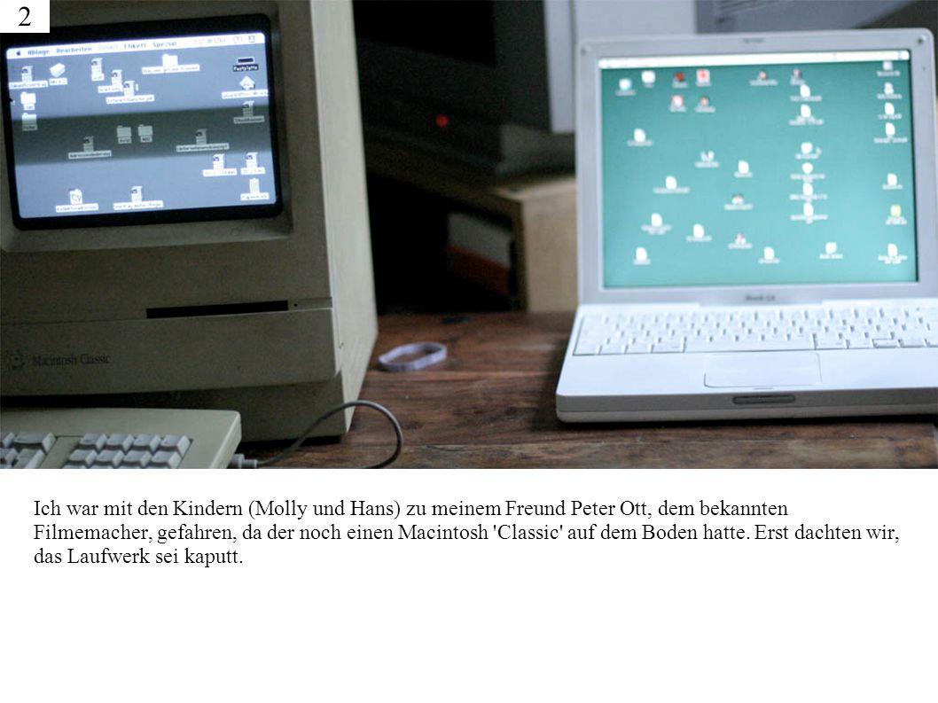 Ich war mit den Kindern (Molly und Hans) zu meinem Freund Peter Ott, dem bekannten Filmemacher, gefahren, da der noch einen Macintosh Classic auf dem Boden hatte.