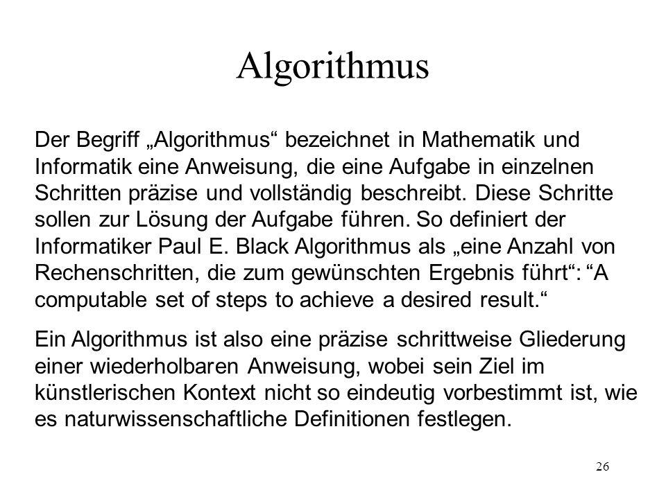 26 Algorithmus Der Begriff Algorithmus bezeichnet in Mathematik und Informatik eine Anweisung, die eine Aufgabe in einzelnen Schritten präzise und vol