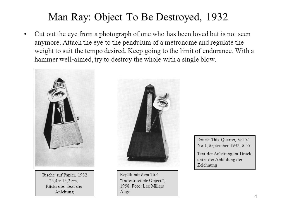 4 Man Ray: Object To Be Destroyed, 1932 Cut out the eye from a photograph of one who has been loved but is not seen anymore. Attach the eye to the pen