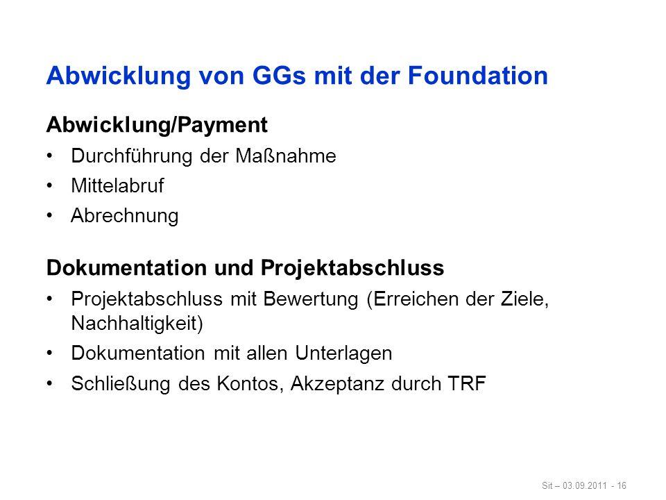 Sit – 03.09.2011 - 16 Abwicklung von GGs mit der Foundation Abwicklung/Payment Durchführung der Maßnahme Mittelabruf Abrechnung Dokumentation und Proj