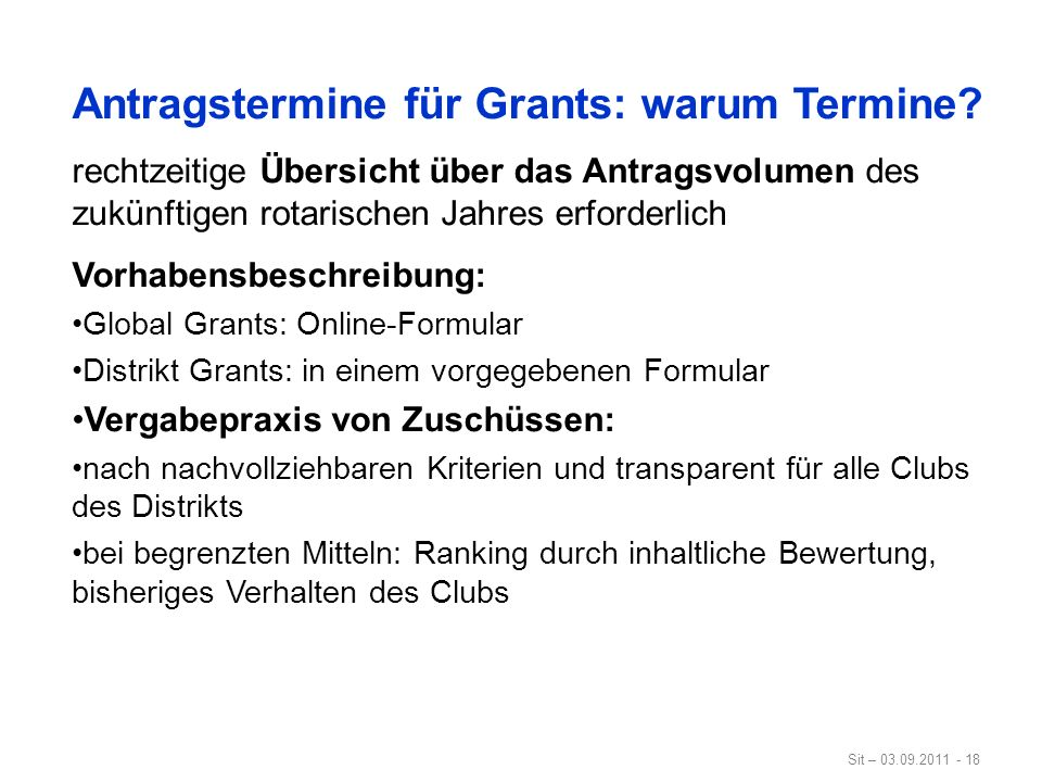 Sit – 03.09.2011 - 18 Antragstermine für Grants: warum Termine? rechtzeitige Übersicht über das Antragsvolumen des zukünftigen rotarischen Jahres erfo