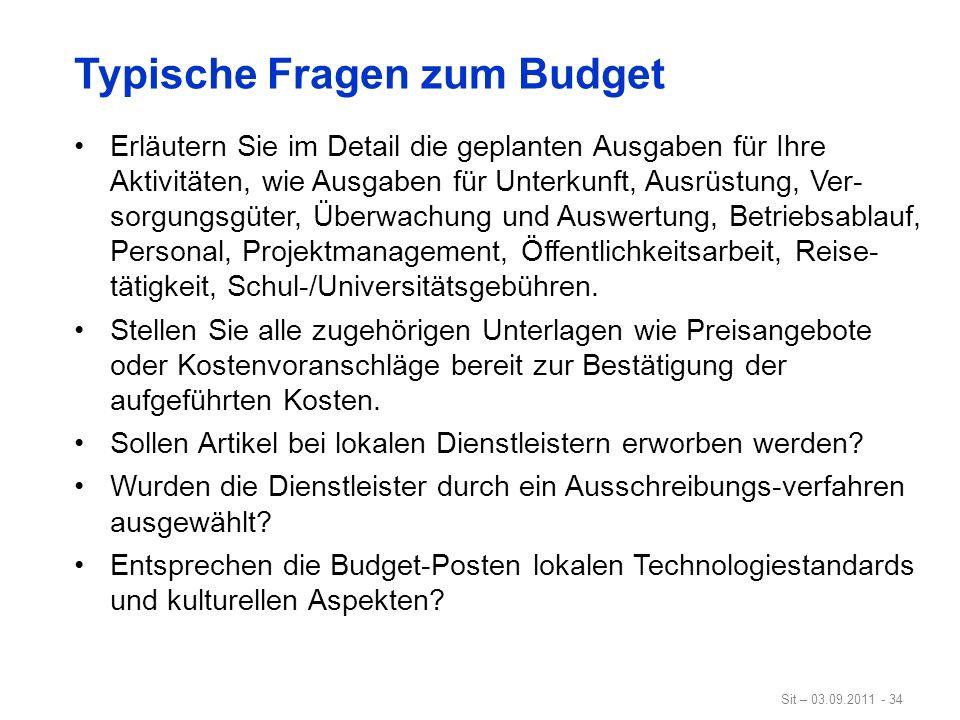 Sit – 03.09.2011 - 34 Typische Fragen zum Budget Erläutern Sie im Detail die geplanten Ausgaben für Ihre Aktivitäten, wie Ausgaben für Unterkunft, Aus