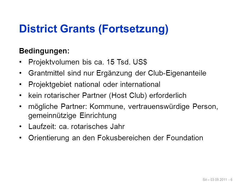 Sit – 03.09.2011 - 6 District Grants (Fortsetzung) Bedingungen: Projektvolumen bis ca. 15 Tsd. US$ Grantmittel sind nur Ergänzung der Club-Eigenanteil