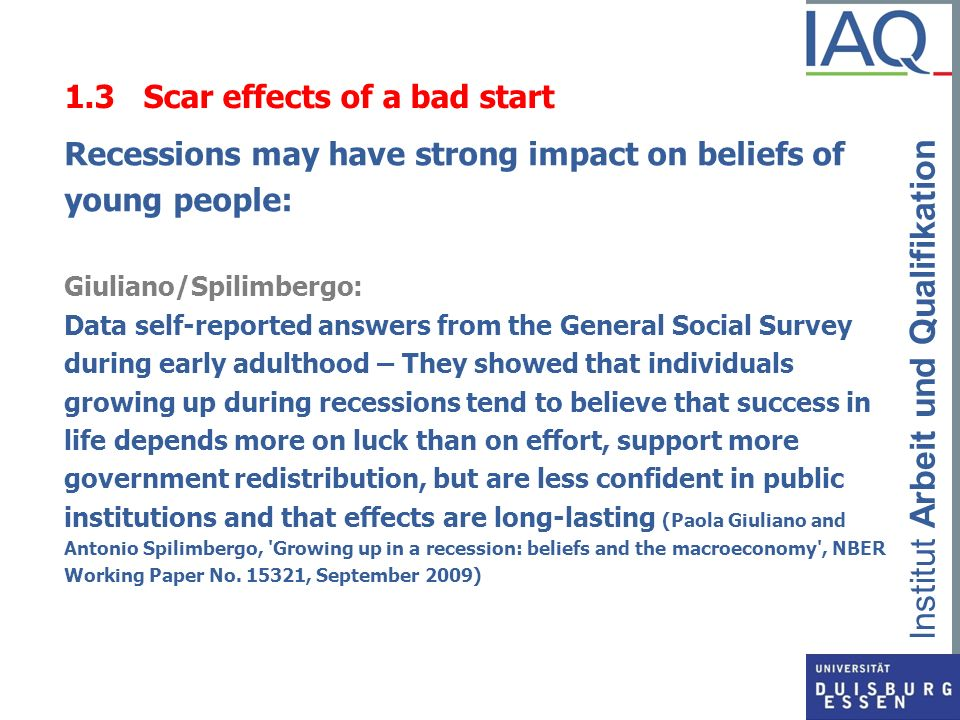 Institut Arbeit und Qualifikation 1.4 Scar effects of a bad start Recessions may have strong impact on beliefs of young people The Prince s Trust survey (UK): Survey of 2,088 young people aged between 16 and 25: Neets are significantly more likely to feel ashamed, rejected, lost, anxious, insecure, down and depressed, isolated and unloved.
