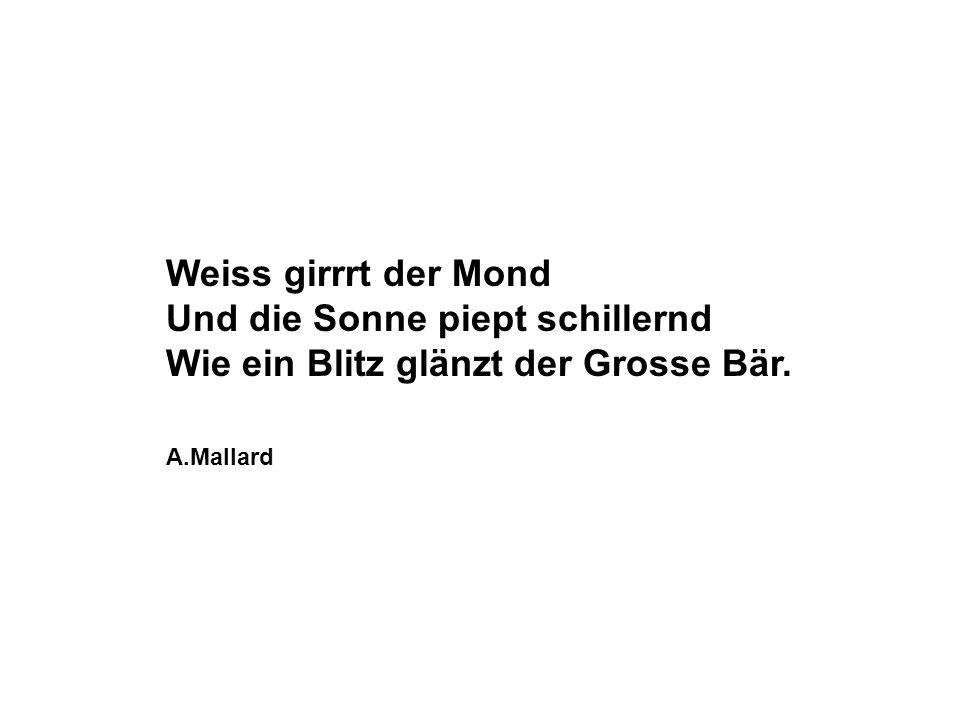 Weiss girrrt der Mond Und die Sonne piept schillernd Wie ein Blitz glänzt der Grosse Bär. A.Mallard