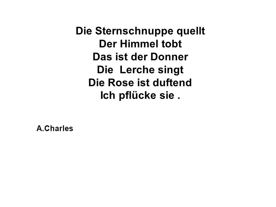 Die Sternschnuppe quellt Der Himmel tobt Das ist der Donner Die Lerche singt Die Rose ist duftend Ich pflücke sie. A.Charles