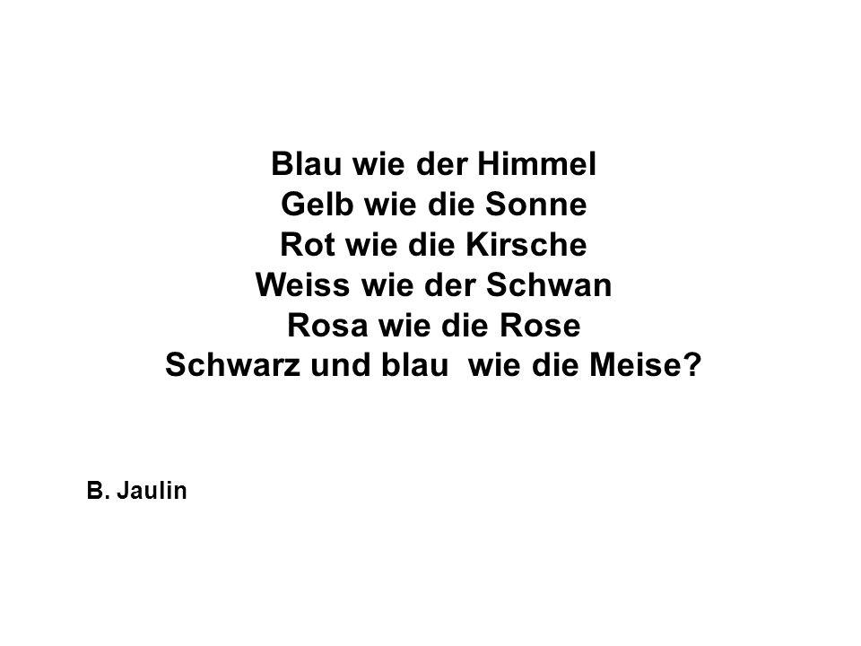 Blau wie der Himmel Gelb wie die Sonne Rot wie die Kirsche Weiss wie der Schwan Rosa wie die Rose Schwarz und blau wie die Meise? B. Jaulin