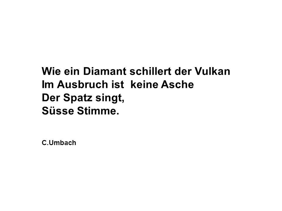 Wie ein Diamant schillert der Vulkan Im Ausbruch ist keine Asche Der Spatz singt, Süsse Stimme. C.Umbach