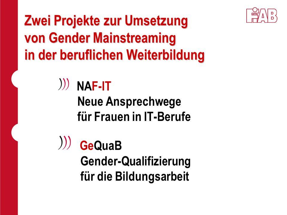 Zwei Projekte zur Umsetzung von Gender Mainstreaming in der beruflichen Weiterbildung NAF-IT Neue Ansprechwege für Frauen in IT-Berufe GeQuaB Gender-Q