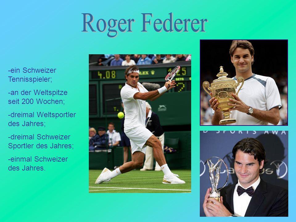 -ein Schweizer Tennisspieler; -an der Weltspitze seit 200 Wochen; -dreimal Weltsportler des Jahres; -dreimal Schweizer Sportler des Jahres; -einmal Sc