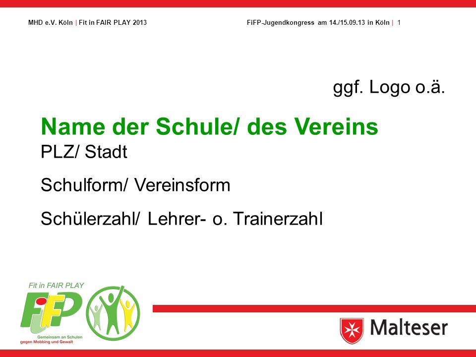 1FiFP-Jugendkongress am 14./15.09.13 in Köln | MHD e.V. Köln | Fit in FAIR PLAY 2013 ggf. Logo o.ä. Name der Schule/ des Vereins PLZ/ Stadt Schulform/