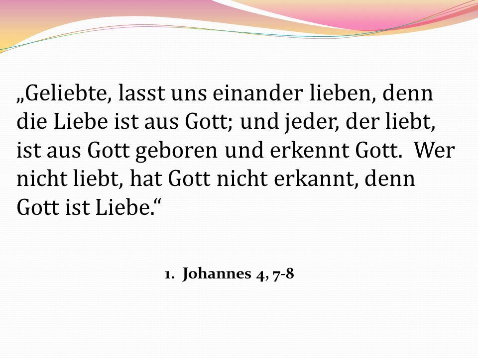 Geliebte, lasst uns einander lieben, denn die Liebe ist aus Gott; und jeder, der liebt, ist aus Gott geboren und erkennt Gott. Wer nicht liebt, hat Go