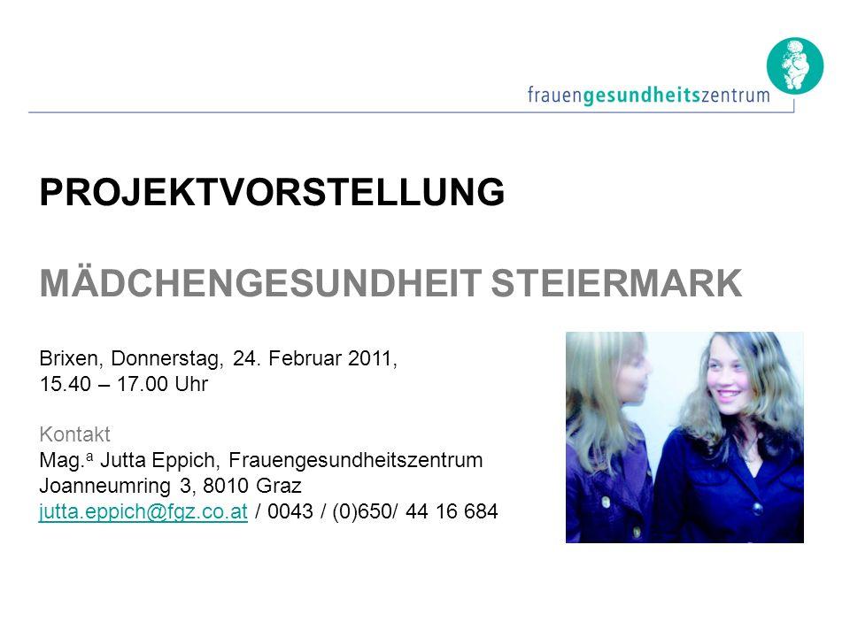 PROJEKTVORSTELLUNG MÄDCHENGESUNDHEIT STEIERMARK Brixen, Donnerstag, 24. Februar 2011, 15.40 – 17.00 Uhr Kontakt Mag. a Jutta Eppich, Frauengesundheits