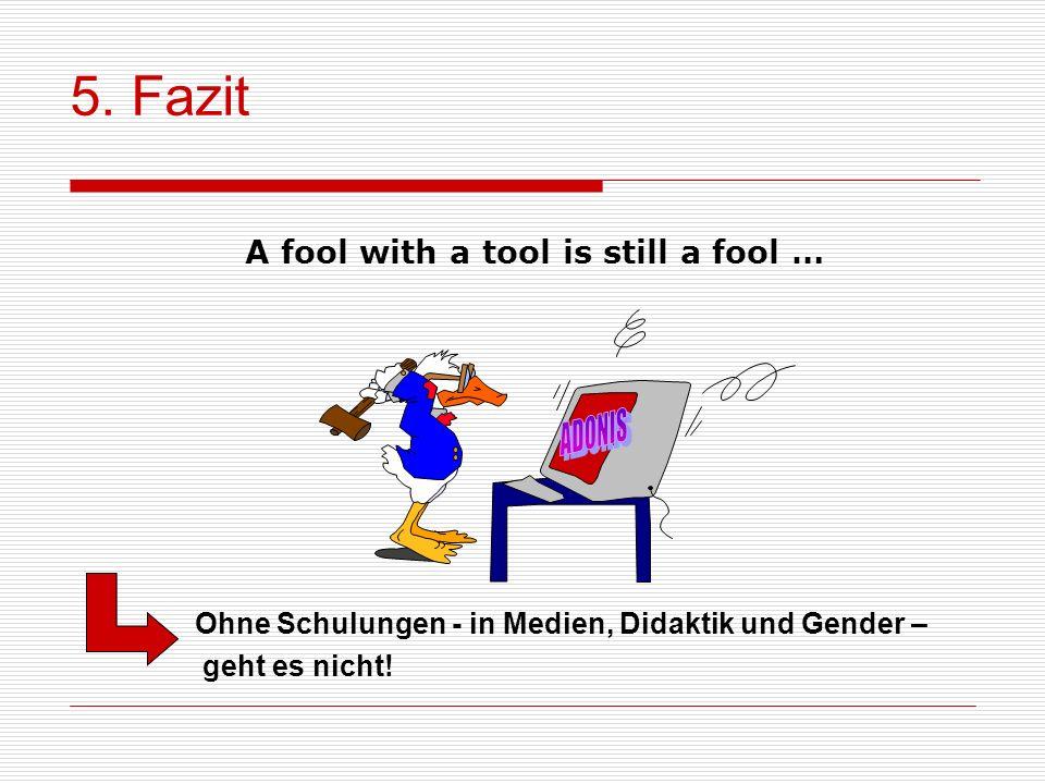 Ohne Schulungen - in Medien, Didaktik und Gender – geht es nicht! A fool with a tool is still a fool … 5. Fazit