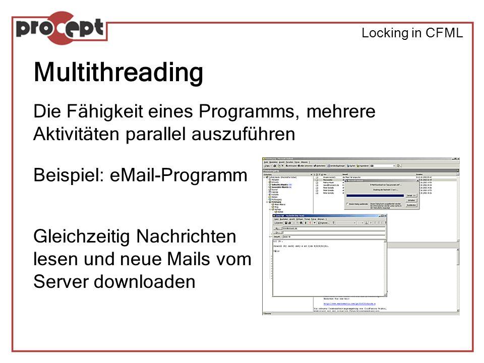 Locking in CFML Multithreading Die Fähigkeit eines Programms, mehrere Aktivitäten parallel auszuführen Beispiel: eMail-Programm Gleichzeitig Nachrichten lesen und neue Mails vom Server downloaden