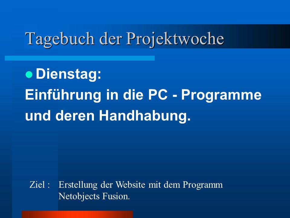 Tagebuch der Projektwoche Dienstag: Einführung in die PC - Programme und deren Handhabung. Ziel : Erstellung der Website mit dem Programm Netobjects F