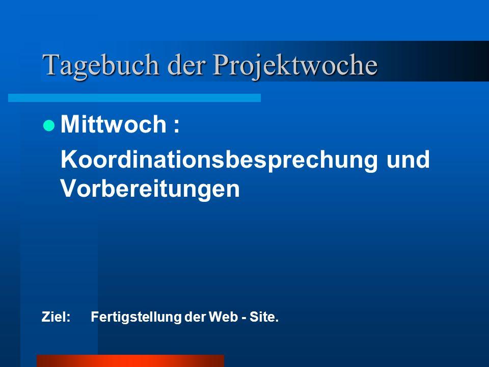Tagebuch der Projektwoche Mittwoch : Koordinationsbesprechung und Vorbereitungen Ziel:Fertigstellung der Web - Site.