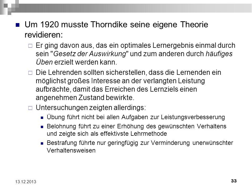 33 13.12.2013 Um 1920 musste Thorndike seine eigene Theorie revidieren: Er ging davon aus, das ein optimales Lernergebnis einmal durch sein