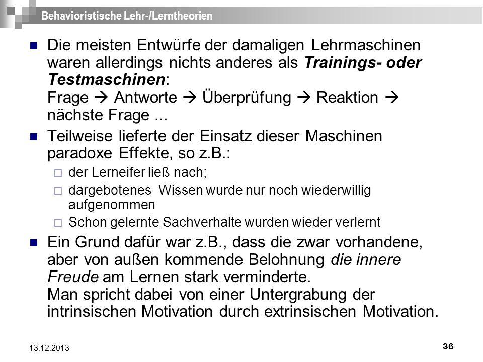 36 13.12.2013 Behavioristische Lehr-/Lerntheorien Die meisten Entwürfe der damaligen Lehrmaschinen waren allerdings nichts anderes als Trainings- oder
