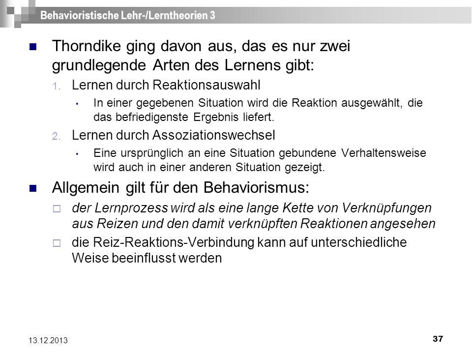 37 13.12.2013 Behavioristische Lehr-/Lerntheorien 3 Thorndike ging davon aus, das es nur zwei grundlegende Arten des Lernens gibt: 1. Lernen durch Rea