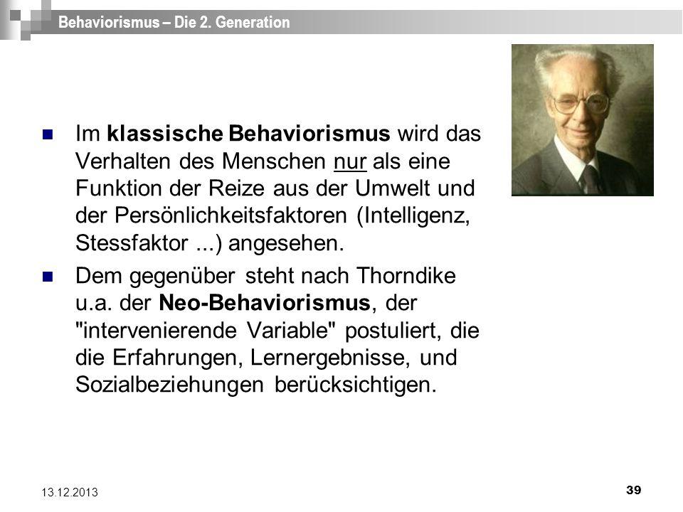 39 13.12.2013 Behaviorismus – Die 2. Generation Im klassische Behaviorismus wird das Verhalten des Menschen nur als eine Funktion der Reize aus der Um