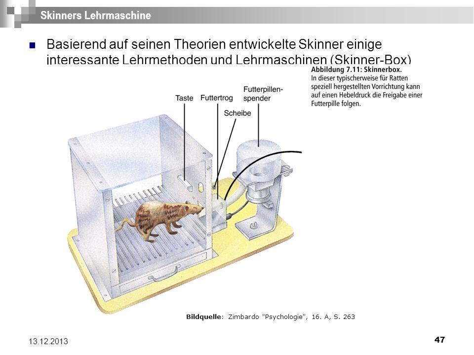 47 13.12.2013 Skinners Lehrmaschine Basierend auf seinen Theorien entwickelte Skinner einige interessante Lehrmethoden und Lehrmaschinen (Skinner-Box)