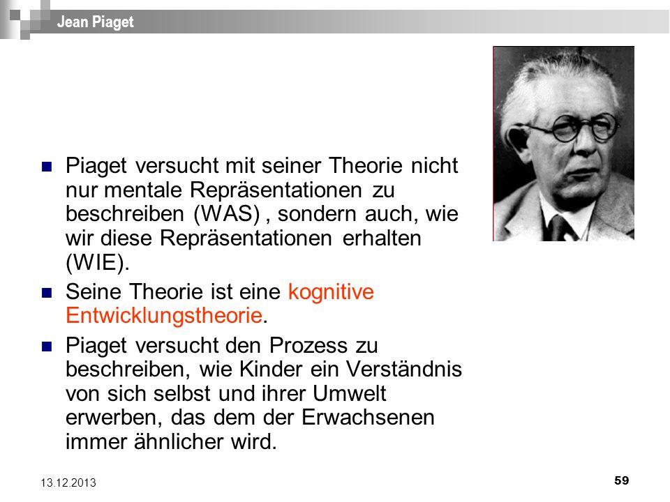 59 13.12.2013 Jean Piaget Piaget versucht mit seiner Theorie nicht nur mentale Repräsentationen zu beschreiben (WAS), sondern auch, wie wir diese Repr