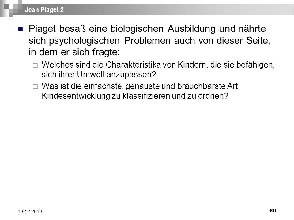 60 13.12.2013 Jean Piaget 2 Piaget besaß eine biologischen Ausbildung und nährte sich psychologischen Problemen auch von dieser Seite, in dem er sich