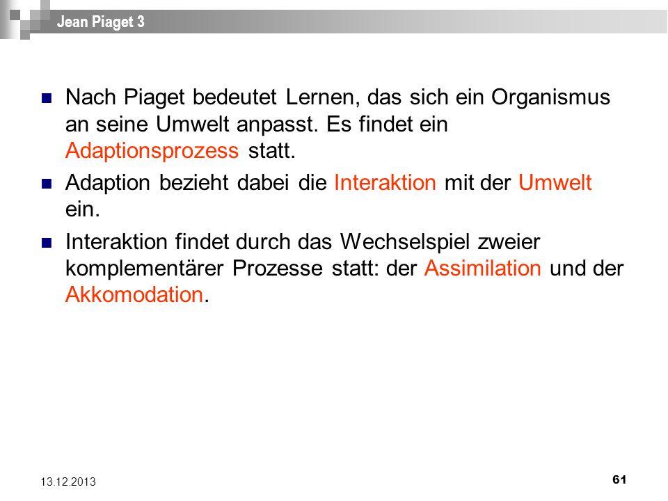 61 13.12.2013 Jean Piaget 3 Nach Piaget bedeutet Lernen, das sich ein Organismus an seine Umwelt anpasst. Es findet ein Adaptionsprozess statt. Adapti