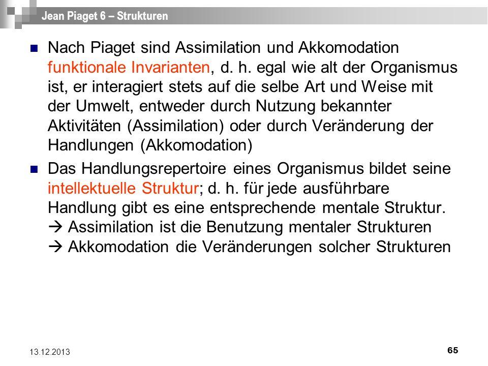 65 13.12.2013 Jean Piaget 6 – Strukturen Nach Piaget sind Assimilation und Akkomodation funktionale Invarianten, d. h. egal wie alt der Organismus ist
