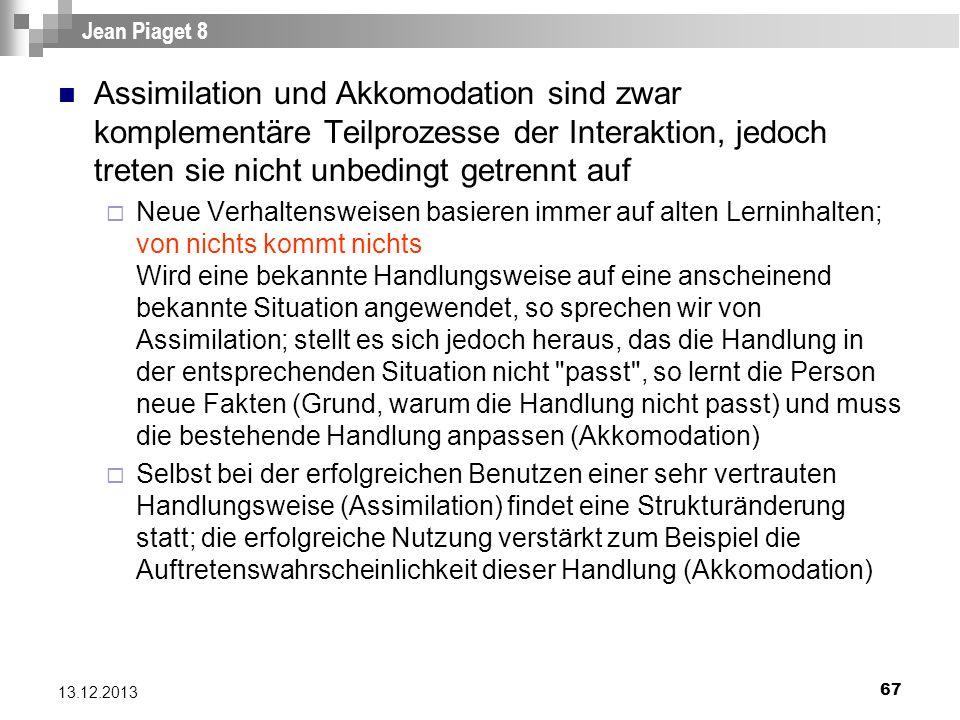 67 13.12.2013 Jean Piaget 8 Assimilation und Akkomodation sind zwar komplementäre Teilprozesse der Interaktion, jedoch treten sie nicht unbedingt getr