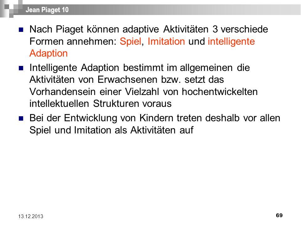 69 13.12.2013 Jean Piaget 10 Nach Piaget können adaptive Aktivitäten 3 verschiede Formen annehmen: Spiel, Imitation und intelligente Adaption Intellig