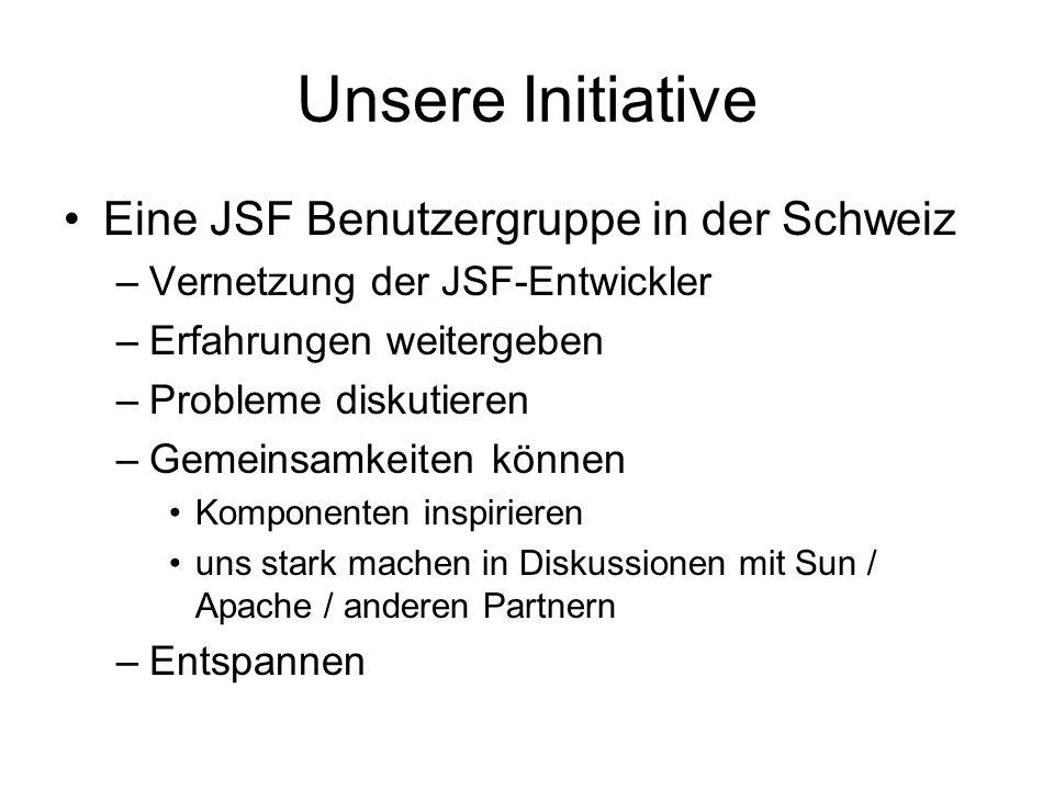 Unsere Initiative Eine JSF Benutzergruppe in der Schweiz –Vernetzung der JSF-Entwickler –Erfahrungen weitergeben –Probleme diskutieren –Gemeinsamkeiten können Komponenten inspirieren uns stark machen in Diskussionen mit Sun / Apache / anderen Partnern –Entspannen