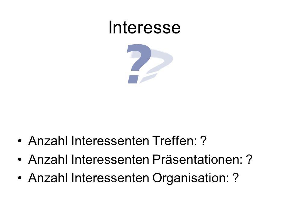 Interesse Anzahl Interessenten Treffen: ? Anzahl Interessenten Präsentationen: ? Anzahl Interessenten Organisation: ?