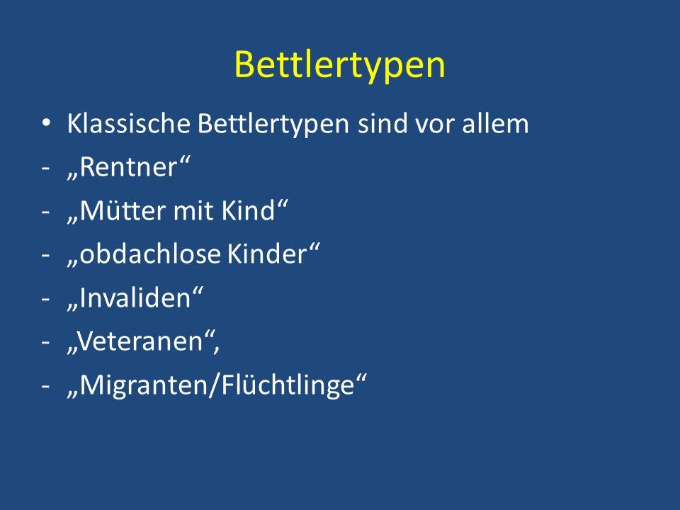 Bettlertypen Klassische Bettlertypen sind vor allem -Rentner -Mütter mit Kind -obdachlose Kinder -Invaliden -Veteranen, -Migranten/Flüchtlinge