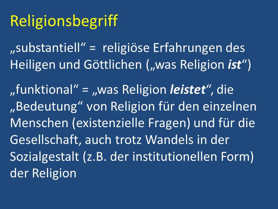 Religionsbegriff substantiell = religiöse Erfahrungen des Heiligen und Göttlichen (was Religion ist) funktional = was Religion leistet, die Bedeutung