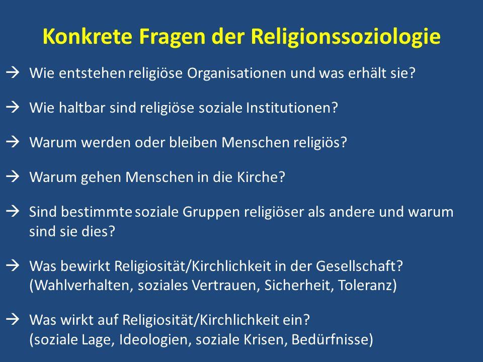 Konkrete Fragen der Religionssoziologie Wie entstehen religiöse Organisationen und was erhält sie? Wie haltbar sind religiöse soziale Institutionen? W