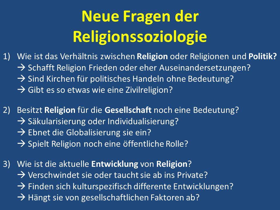 Neue Fragen der Religionssoziologie 1)Wie ist das Verhältnis zwischen Religion oder Religionen und Politik? Schafft Religion Frieden oder eher Auseina