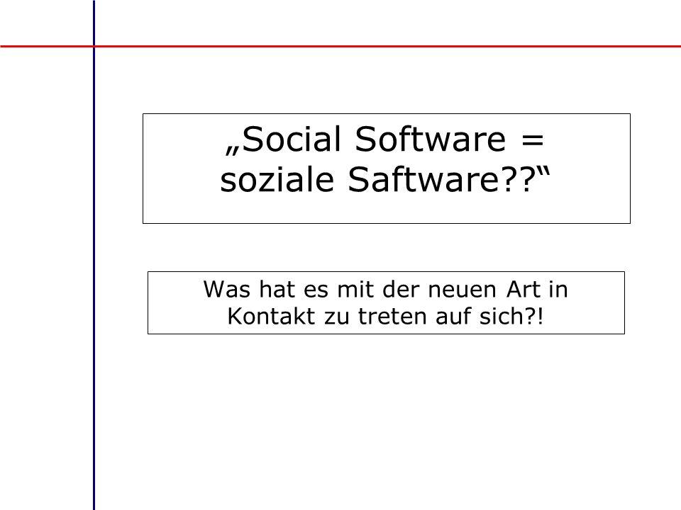 Social Software = soziale Saftware?? Was hat es mit der neuen Art in Kontakt zu treten auf sich?!