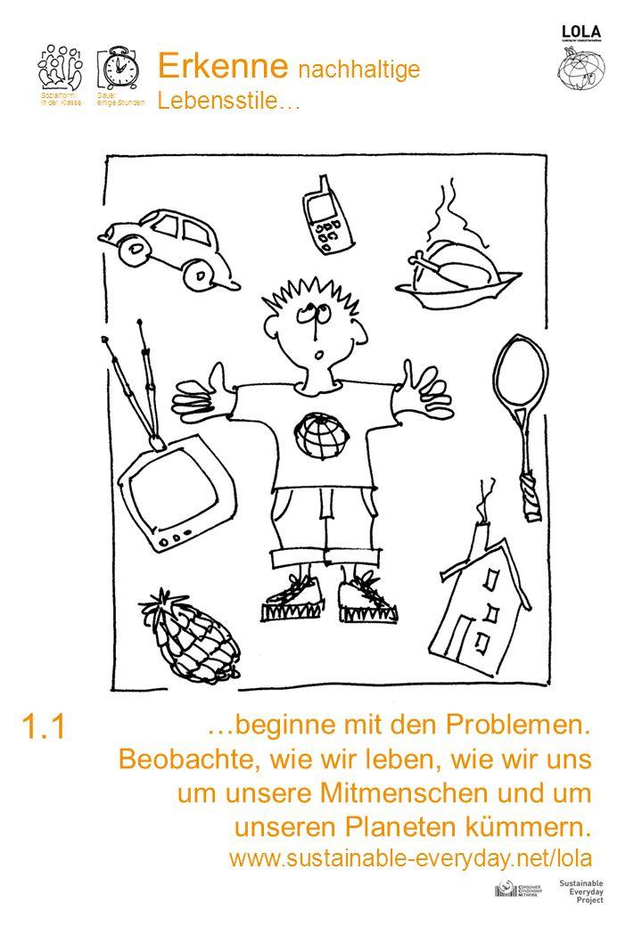 1.1 Erkenne nachhaltige Lebensstile… Sozialform: in der Klasse Dauer: einige Stunden …beginne mit den Problemen. Beobachte, wie wir leben, wie wir uns