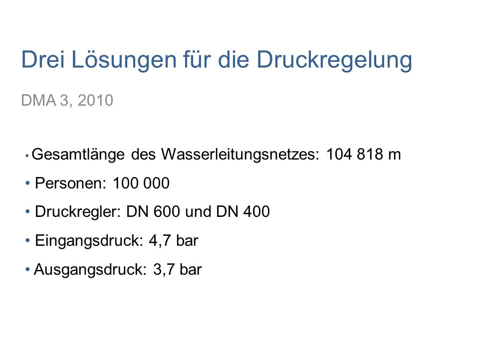 Drei Lösungen für die Druckregelung DMA 3, 2010 Gesamtlänge des Wasserleitungsnetzes: 104 818 m Personen: 100 000 Druckregler: DN 600 und DN 400 Einga