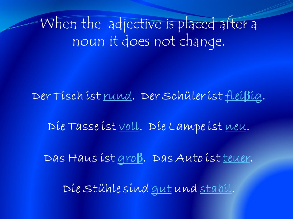 When the adjective is placed after a noun it does not change. Der Tisch ist rund. Der Schüler ist flei β ig. Die Tasse ist voll. Die Lampe ist neu. Da