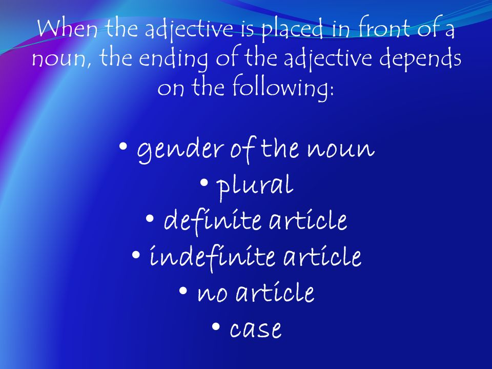 When the adjective is placed in front of a noun, the ending of the adjective depends on the following: gender of the noun plural definite article inde