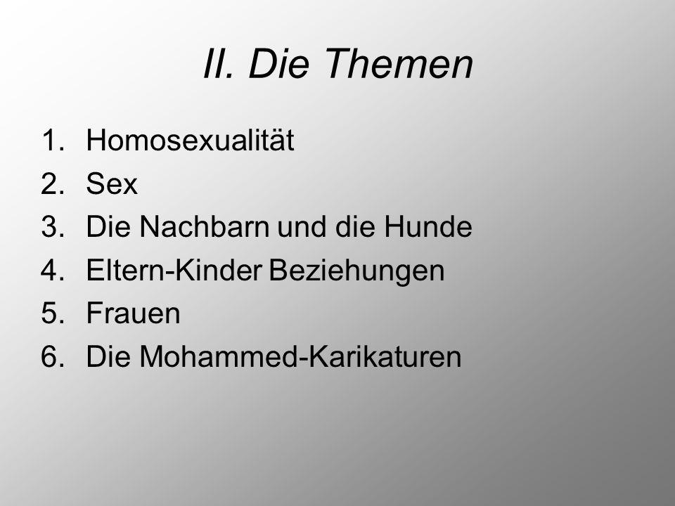 II. Die Themen 1.Homosexualität 2.Sex 3.Die Nachbarn und die Hunde 4.Eltern-Kinder Beziehungen 5.Frauen 6.Die Mohammed-Karikaturen