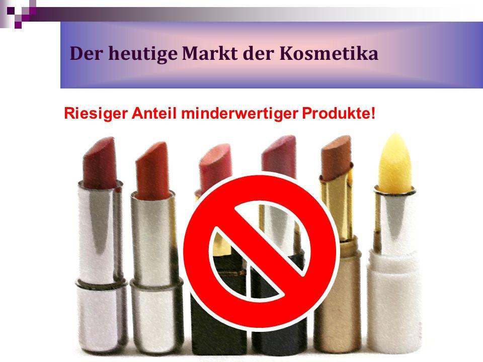 Der heutige Markt der Kosmetika Riesiger Anteil minderwertiger Produkte!