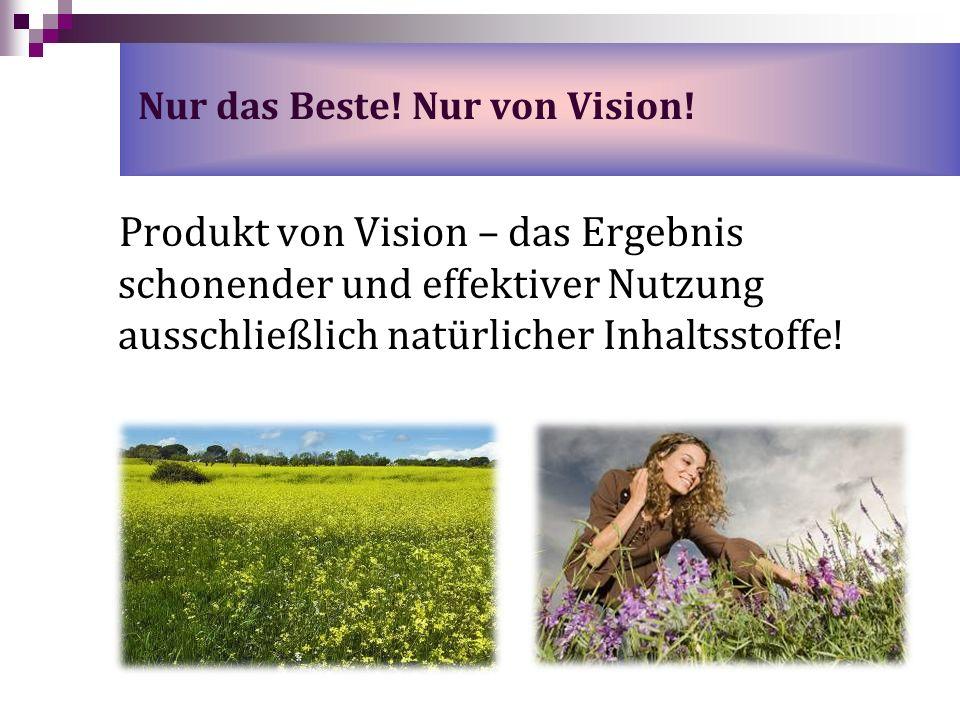 Nur das Beste! Nur von Vision! Produkt von Vision – das Ergebnis schonender und effektiver Nutzung ausschließlich natürlicher Inhaltsstoffe!