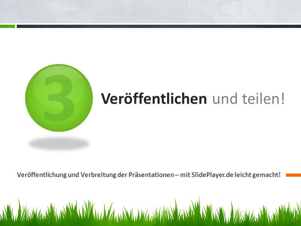 3 Veröffentlichen und teilen! Veröffentlichung und Verbreitung der Präsentationen – mit SlidePlayer.de leicht gemacht!