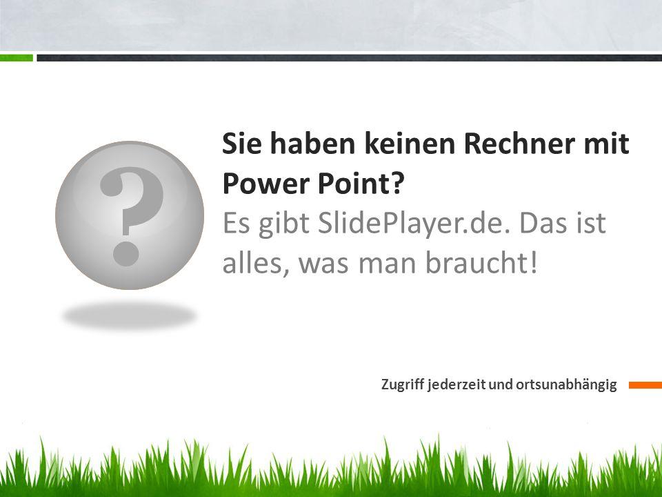? Sie haben keinen Rechner mit Power Point? Es gibt SlidePlayer.de. Das ist alles, was man braucht! Zugriff jederzeit und ortsunabhängig