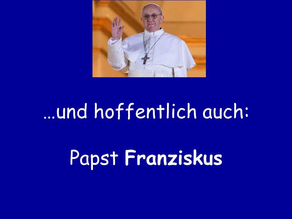…und hoffentlich auch: Papst Franziskus