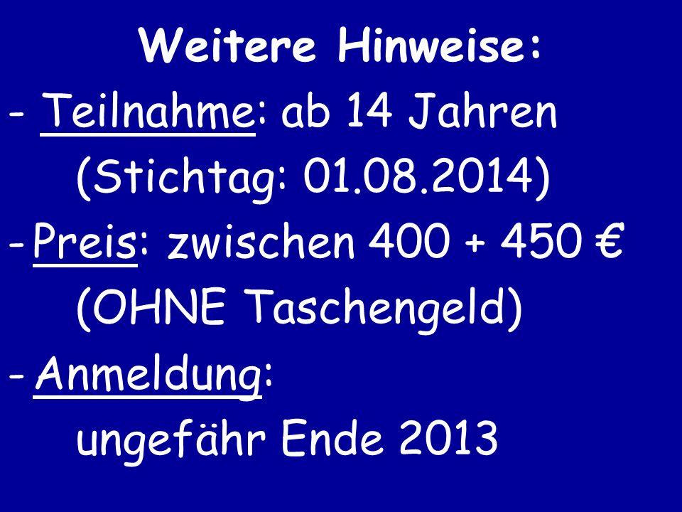 Weitere Hinweise: - Teilnahme: ab 14 Jahren (Stichtag: 01.08.2014) -Preis: zwischen 400 + 450 (OHNE Taschengeld) -Anmeldung: ungefähr Ende 2013